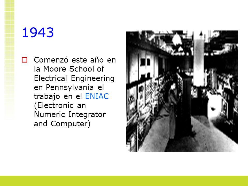 1943 Comenzó este año en la Moore School of Electrical Engineering en Pennsylvania el trabajo en el ENIAC (Electronic an Numeric Integrator and Comput