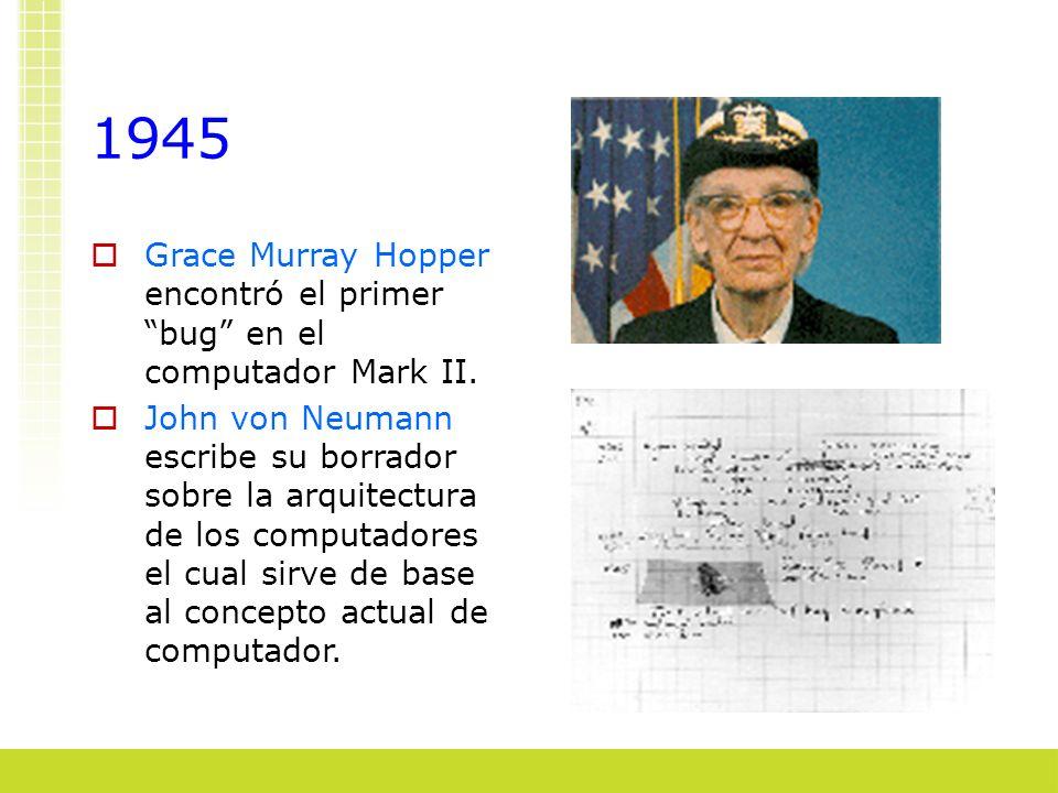 1945 Grace Murray Hopper encontró el primer bug en el computador Mark II. John von Neumann escribe su borrador sobre la arquitectura de los computador