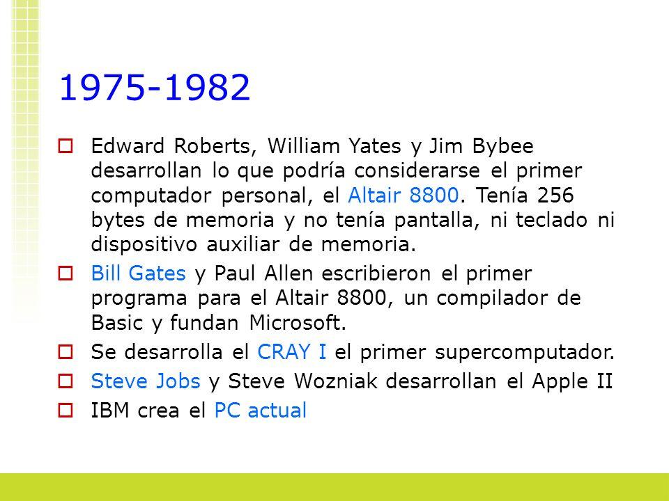 1975-1982 Edward Roberts, William Yates y Jim Bybee desarrollan lo que podría considerarse el primer computador personal, el Altair 8800. Tenía 256 by