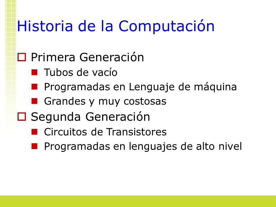 Historia de la Computación Primera Generación Tubos de vacío Programadas en Lenguaje de máquina Grandes y muy costosas Segunda Generación Circuitos de