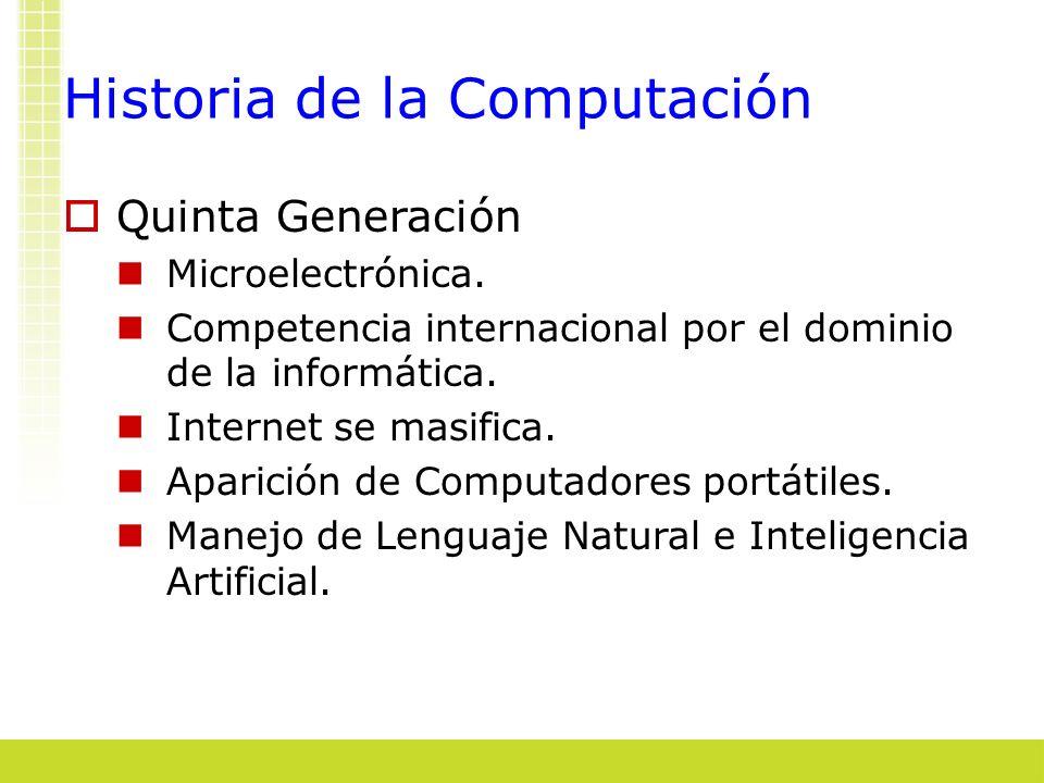 Historia de la Computación Quinta Generación Microelectrónica. Competencia internacional por el dominio de la informática. Internet se masifica. Apari
