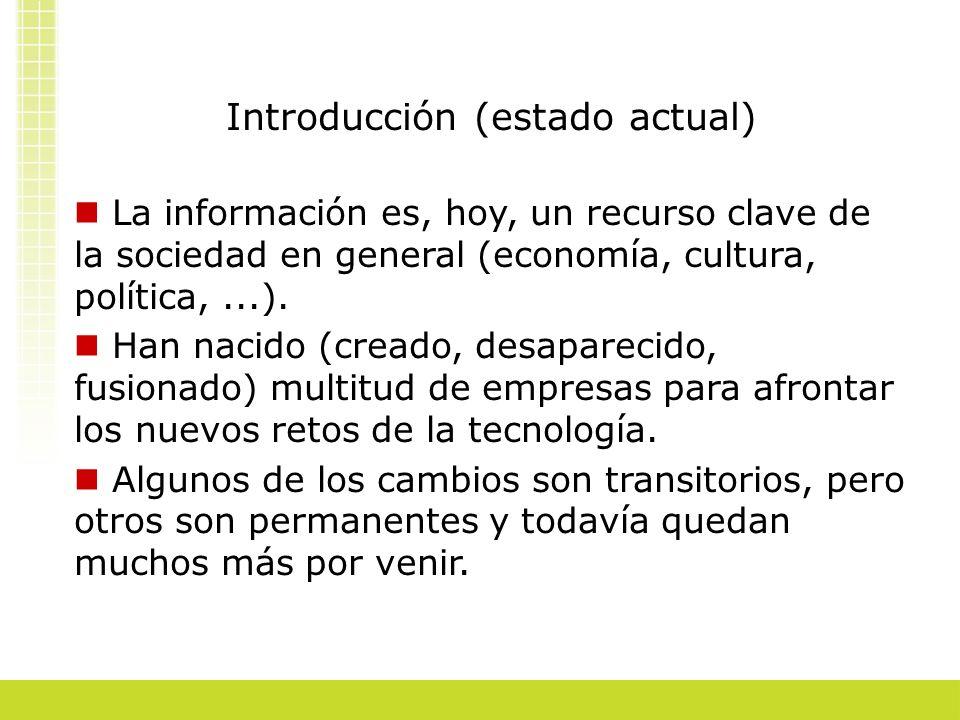Introducción (estado actual) La información es, hoy, un recurso clave de la sociedad en general (economía, cultura, política,...). Han nacido (creado,