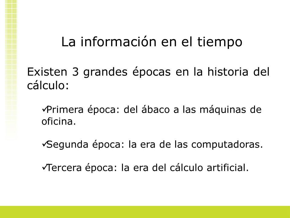 La información en el tiempo Existen 3 grandes épocas en la historia del cálculo: Primera época: del ábaco a las máquinas de oficina. Segunda época: la