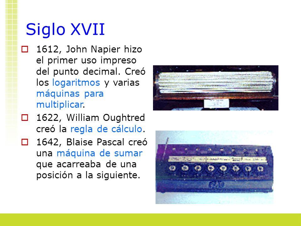 Siglo XVII 1612, John Napier hizo el primer uso impreso del punto decimal. Creó los logaritmos y varias máquinas para multiplicar. 1622, William Ought