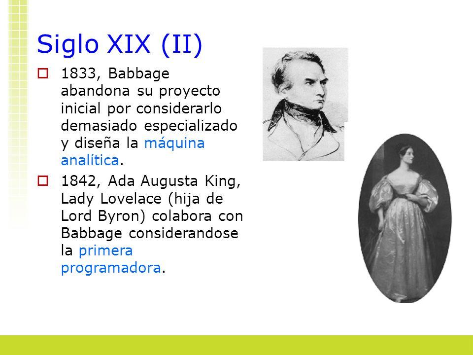 Siglo XIX (II) 1833, Babbage abandona su proyecto inicial por considerarlo demasiado especializado y diseña la máquina analítica. 1842, Ada Augusta Ki