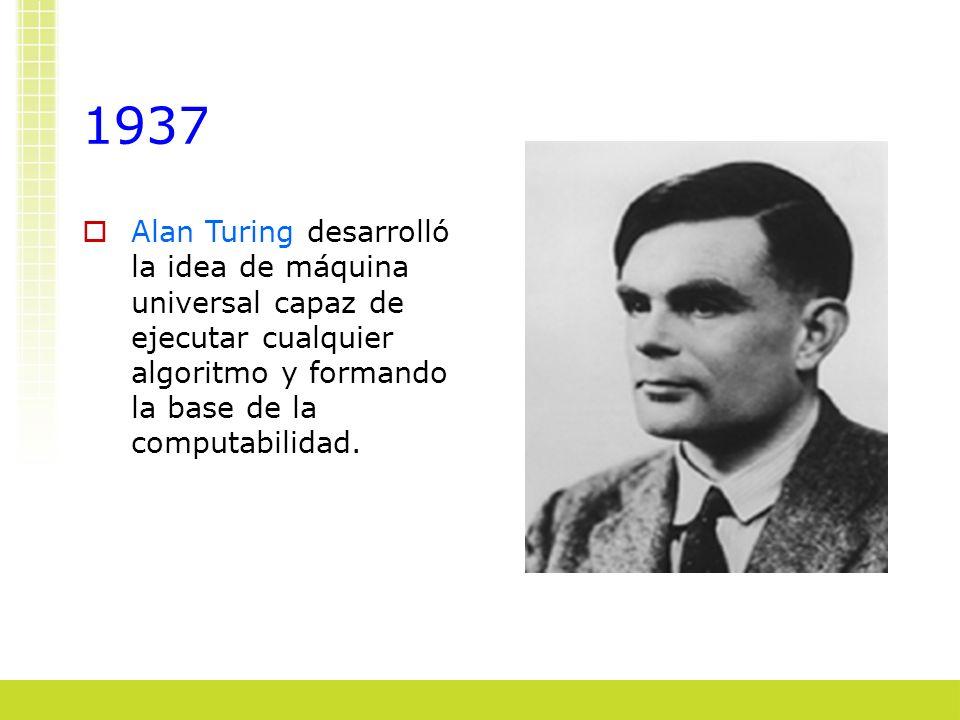 1937 Alan Turing desarrolló la idea de máquina universal capaz de ejecutar cualquier algoritmo y formando la base de la computabilidad.