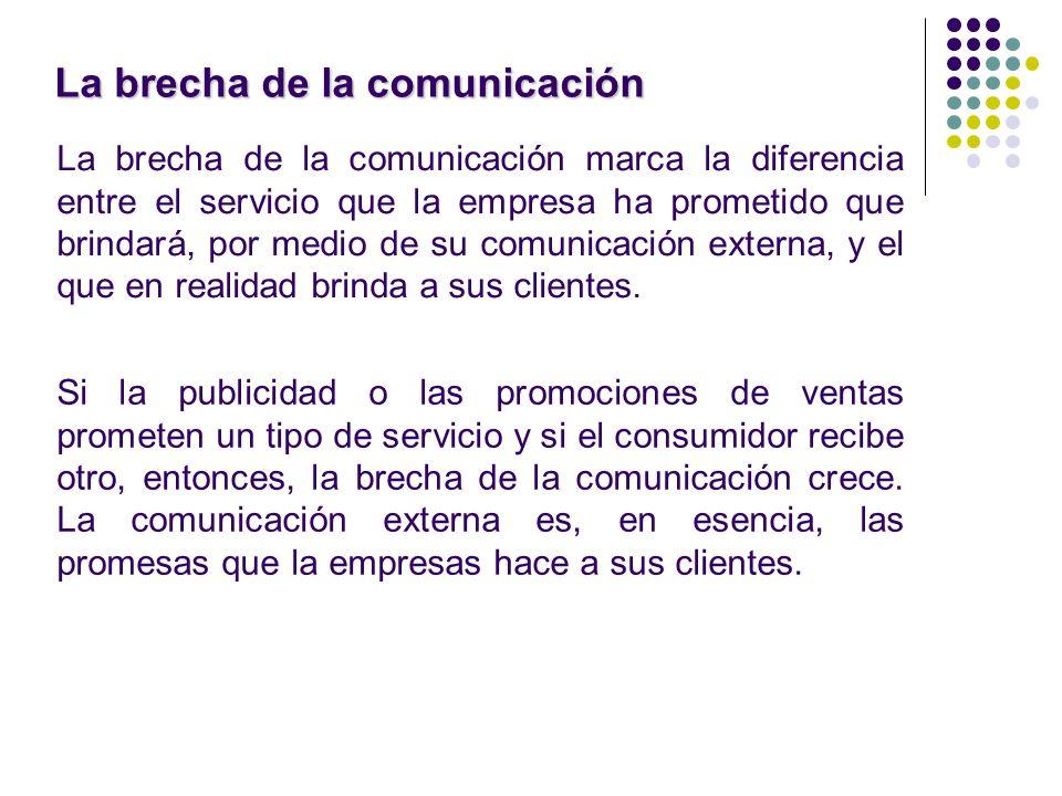 La brecha de la comunicación La brecha de la comunicación marca la diferencia entre el servicio que la empresa ha prometido que brindará, por medio de