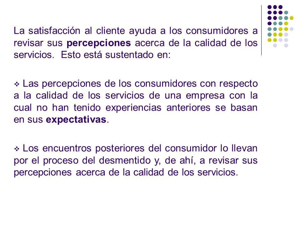 La satisfacción al cliente ayuda a los consumidores a revisar sus percepciones acerca de la calidad de los servicios. Esto está sustentado en: Las per