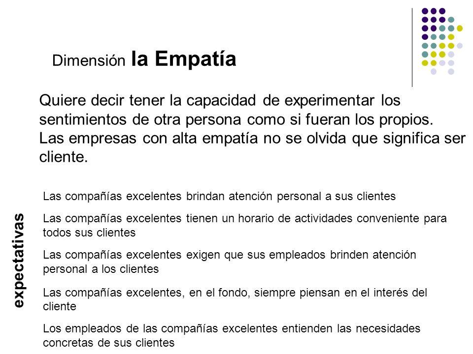 Dimensión la Empatía Quiere decir tener la capacidad de experimentar los sentimientos de otra persona como si fueran los propios. Las empresas con alt