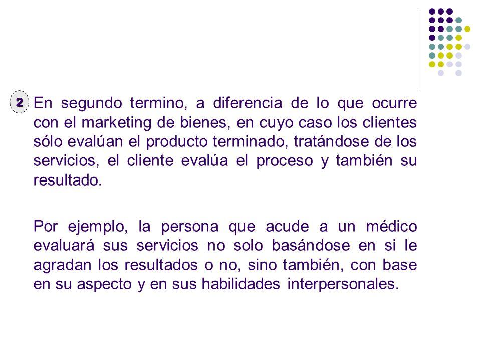 En segundo termino, a diferencia de lo que ocurre con el marketing de bienes, en cuyo caso los clientes sólo evalúan el producto terminado, tratándose