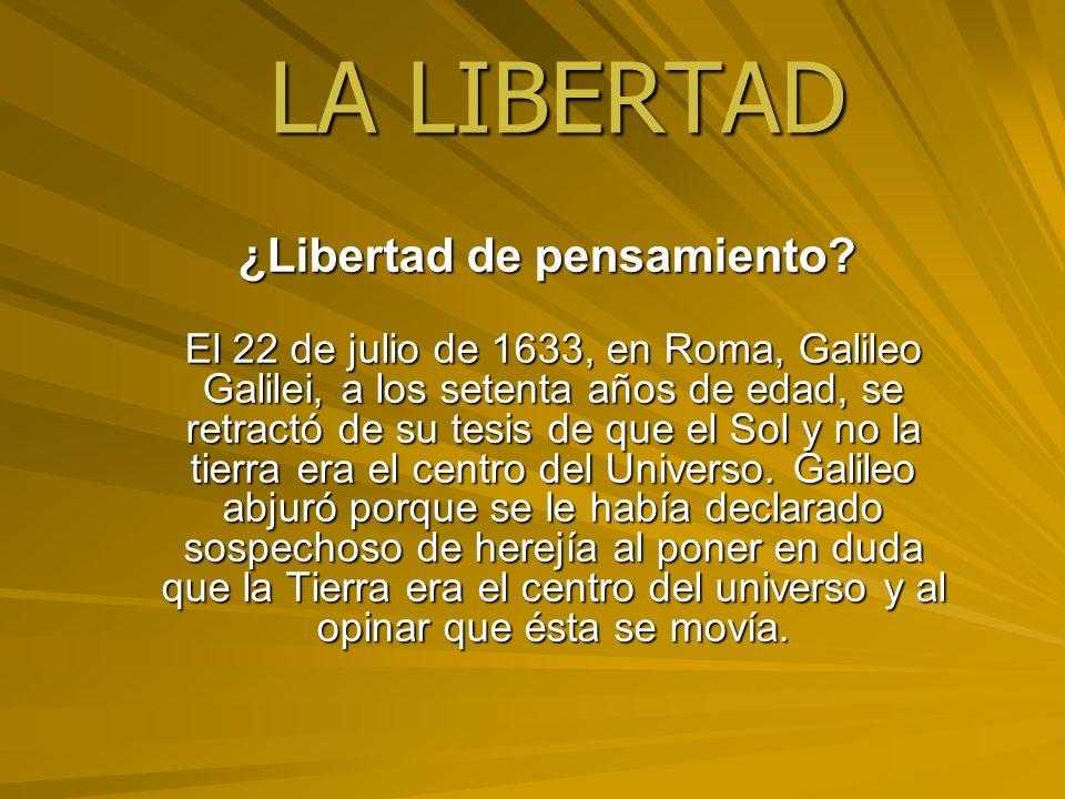 LA LIBERTAD ¿Libertad de pensamiento? ¿Libertad de pensamiento? El 22 de julio de 1633, en Roma, Galileo Galilei, a los setenta años de edad, se retra