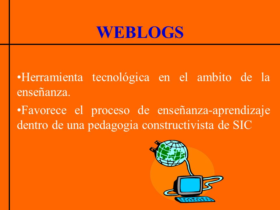 WEBLOGS Herramienta tecnológica en el ambito de la enseñanza. Favorece el proceso de enseñanza-aprendizaje dentro de una pedagogia constructivista de