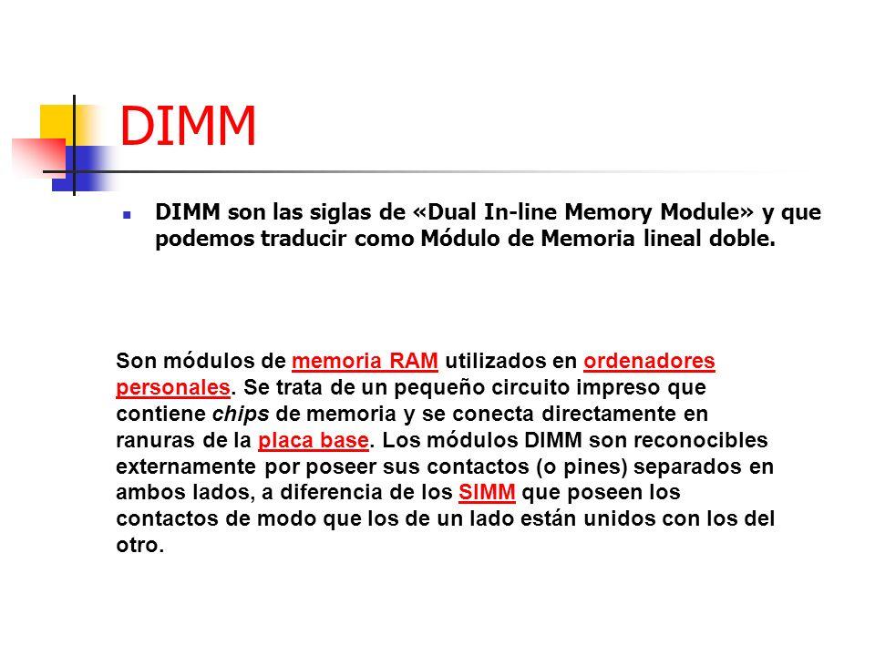 DIMM DIMM son las siglas de «Dual In-line Memory Module» y que podemos traducir como Módulo de Memoria lineal doble. Son módulos de memoria RAM utiliz