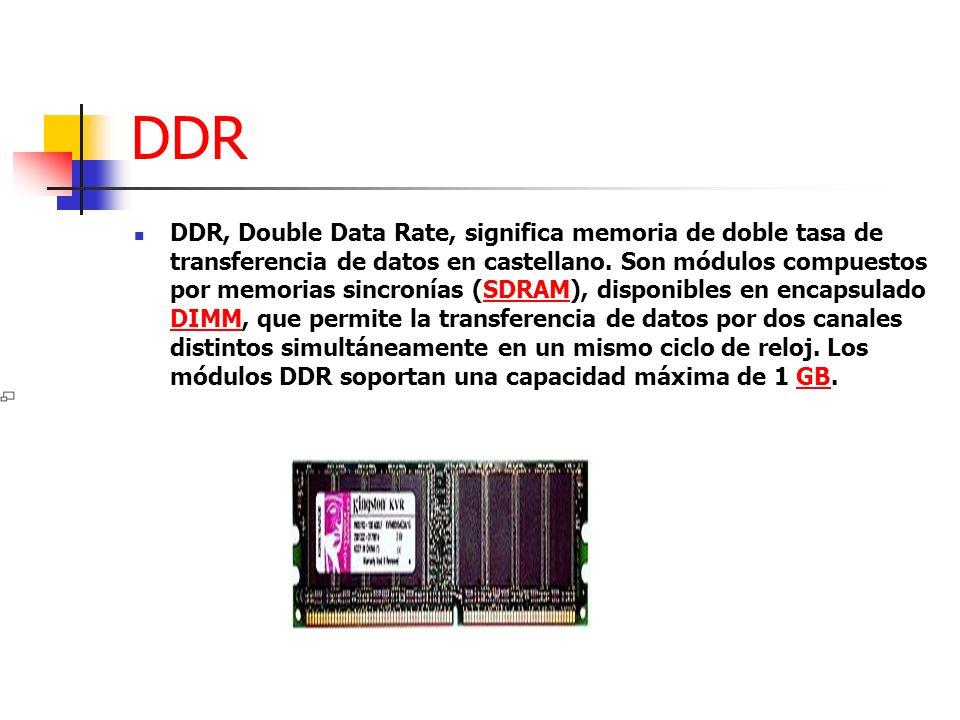 DDR DDR, Double Data Rate, significa memoria de doble tasa de transferencia de datos en castellano. Son módulos compuestos por memorias sincronías (SD