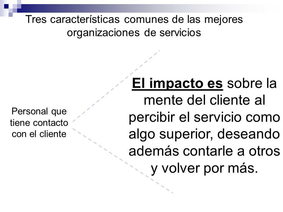 Tres características comunes de las mejores organizaciones de servicios Personal que tiene contacto con el cliente El impacto es sobre la mente del cl
