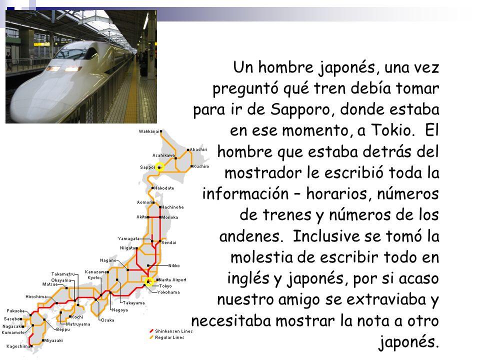 Un hombre japonés, una vez preguntó qué tren debía tomar para ir de Sapporo, donde estaba en ese momento, a Tokio. El hombre que estaba detrás del mos
