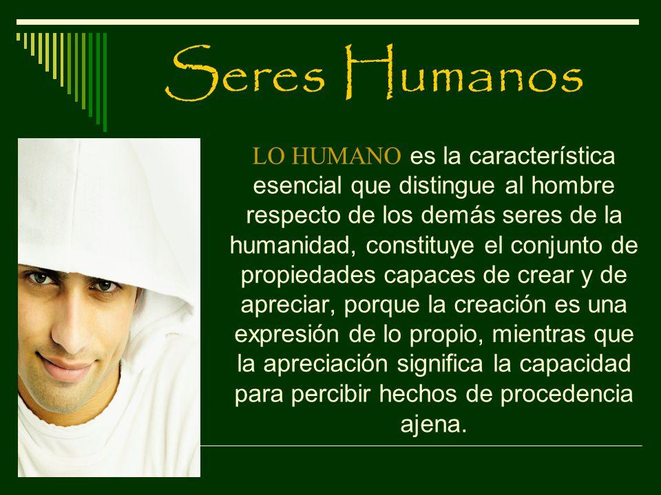 Seres Humanos LO HUMANO es la característica esencial que distingue al hombre respecto de los demás seres de la humanidad, constituye el conjunto de p
