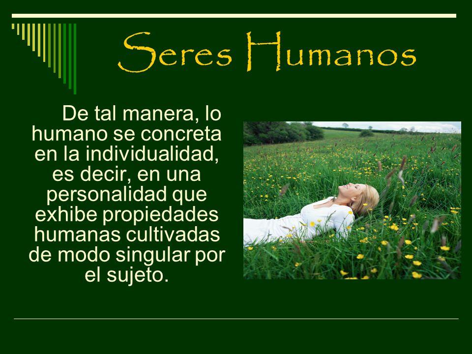 Seres Humanos De tal manera, lo humano se concreta en la individualidad, es decir, en una personalidad que exhibe propiedades humanas cultivadas de mo