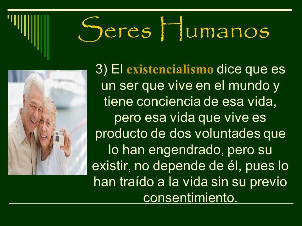 Seres Humanos 3) El existencialismo dice que es un ser que vive en el mundo y tiene conciencia de esa vida, pero esa vida que vive es producto de dos