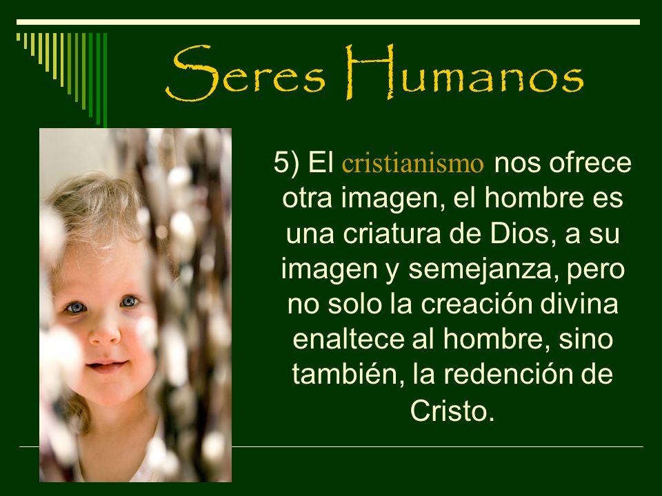 Seres Humanos 5) El cristianismo nos ofrece otra imagen, el hombre es una criatura de Dios, a su imagen y semejanza, pero no solo la creación divina e