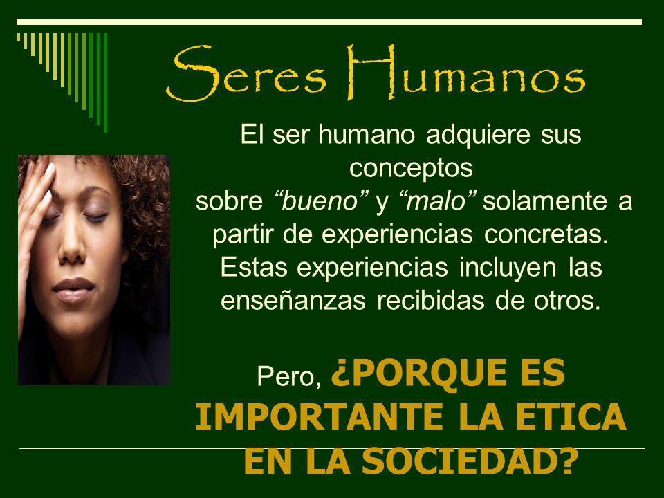 Seres Humanos El ser humano adquiere sus conceptos sobre bueno y malo solamente a partir de experiencias concretas. Estas experiencias incluyen las en