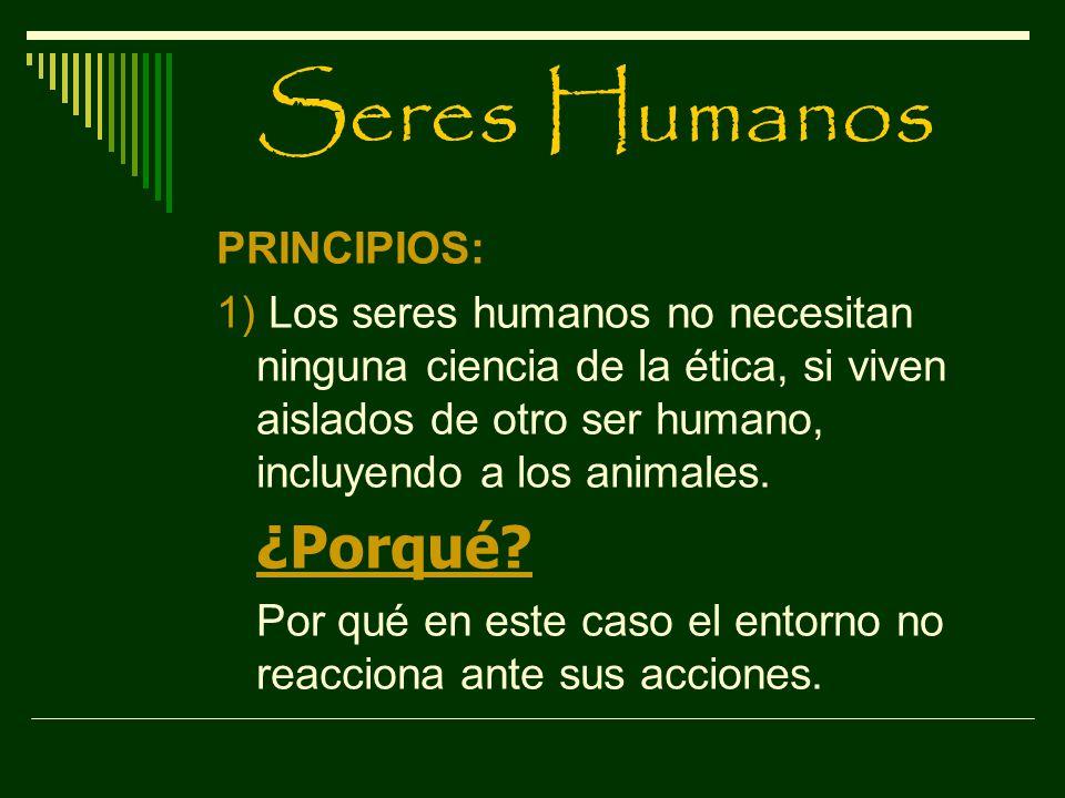 Seres Humanos PRINCIPIOS: 1) Los seres humanos no necesitan ninguna ciencia de la ética, si viven aislados de otro ser humano, incluyendo a los animal