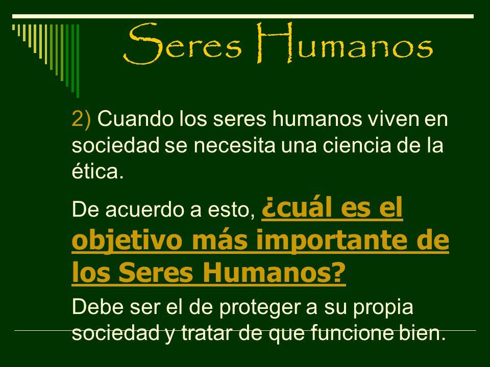 Seres Humanos 2) Cuando los seres humanos viven en sociedad se necesita una ciencia de la ética. De acuerdo a esto, ¿cuál es el objetivo más important