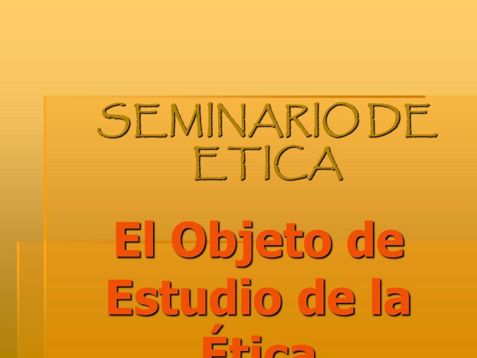 El Objeto de Estudio de la Ética SEMINARIO DE ETICA