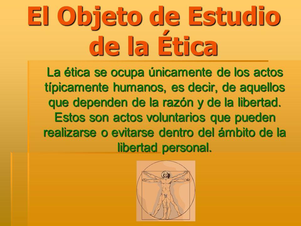 El Objeto de Estudio de la Ética La ética se ocupa únicamente de los actos típicamente humanos, es decir, de aquellos que dependen de la razón y de la
