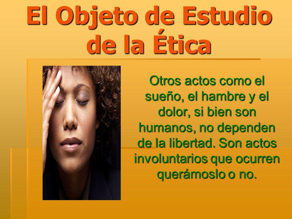 El Objeto de Estudio de la Ética Otros actos como el sueño, el hambre y el dolor, si bien son humanos, no dependen de la libertad. Son actos involunta