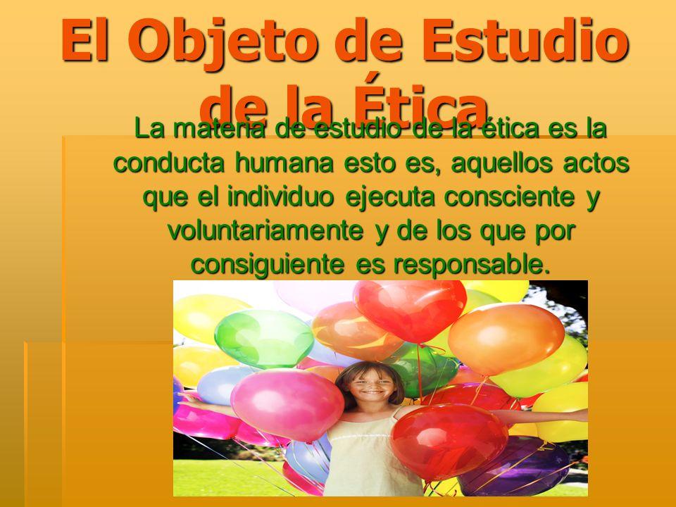 El Objeto de Estudio de la Ética La materia de estudio de la ética es la conducta humana esto es, aquellos actos que el individuo ejecuta consciente y