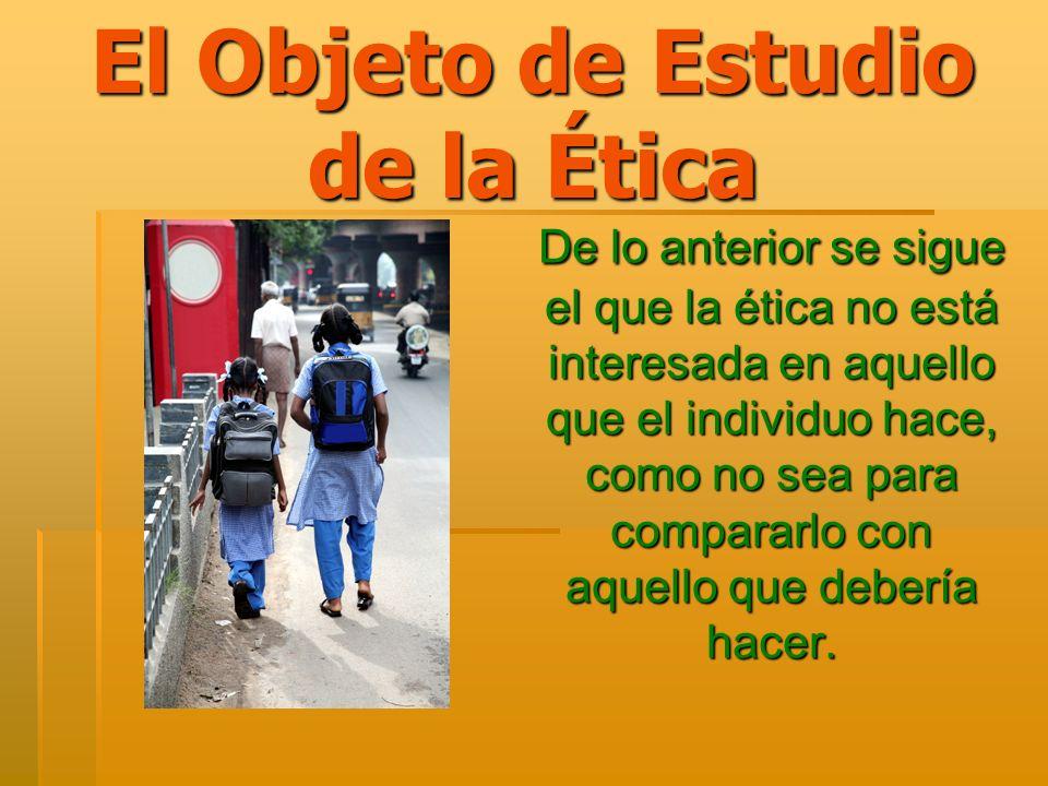 El Objeto de Estudio de la Ética De lo anterior se sigue el que la ética no está interesada en aquello que el individuo hace, como no sea para compara