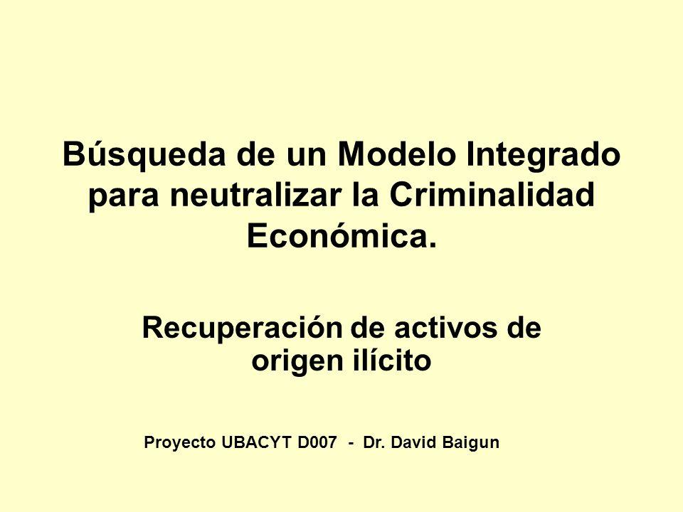 Búsqueda de un Modelo Integrado para neutralizar la Criminalidad Económica. Recuperación de activos de origen ilícito Proyecto UBACYT D007 - Dr. David