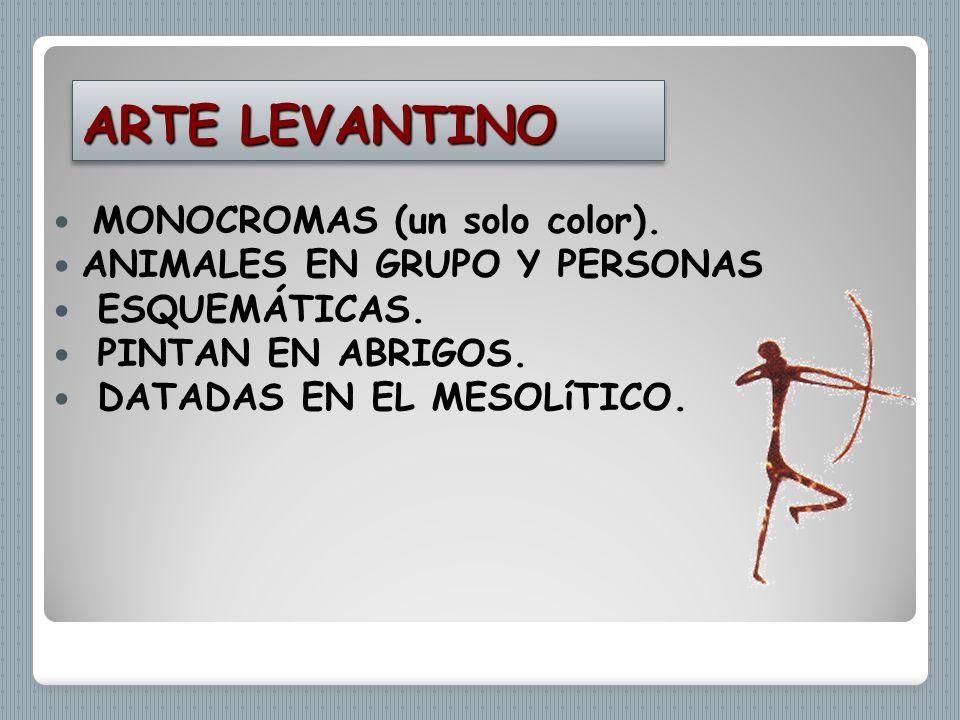 ARTE LEVANTINO MONOCROMAS (un solo color). ANIMALES EN GRUPO Y PERSONAS ESQUEMÁTICAS. PINTAN EN ABRIGOS. DATADAS EN EL MESOLíTICO.