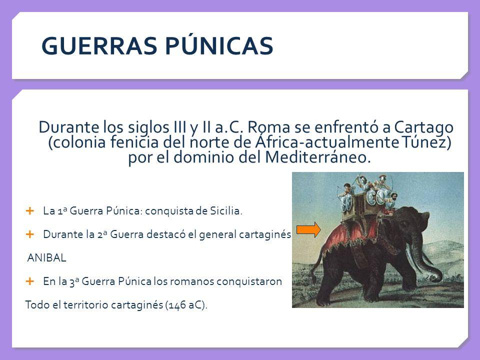 GUERRAS PÚNICAS Durante los siglos III y II a.C. Roma se enfrentó a Cartago (colonia fenicia del norte de África-actualmente Túnez) por el dominio del