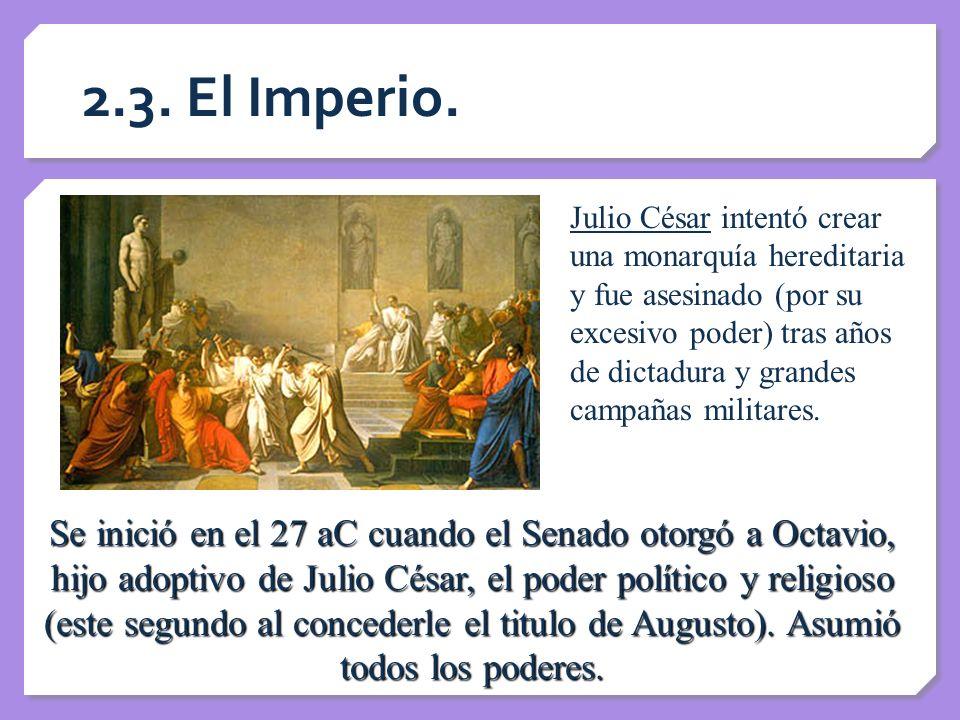 2.3. El Imperio. Julio César intentó crear una monarquía hereditaria y fue asesinado (por su excesivo poder) tras años de dictadura y grandes campañas