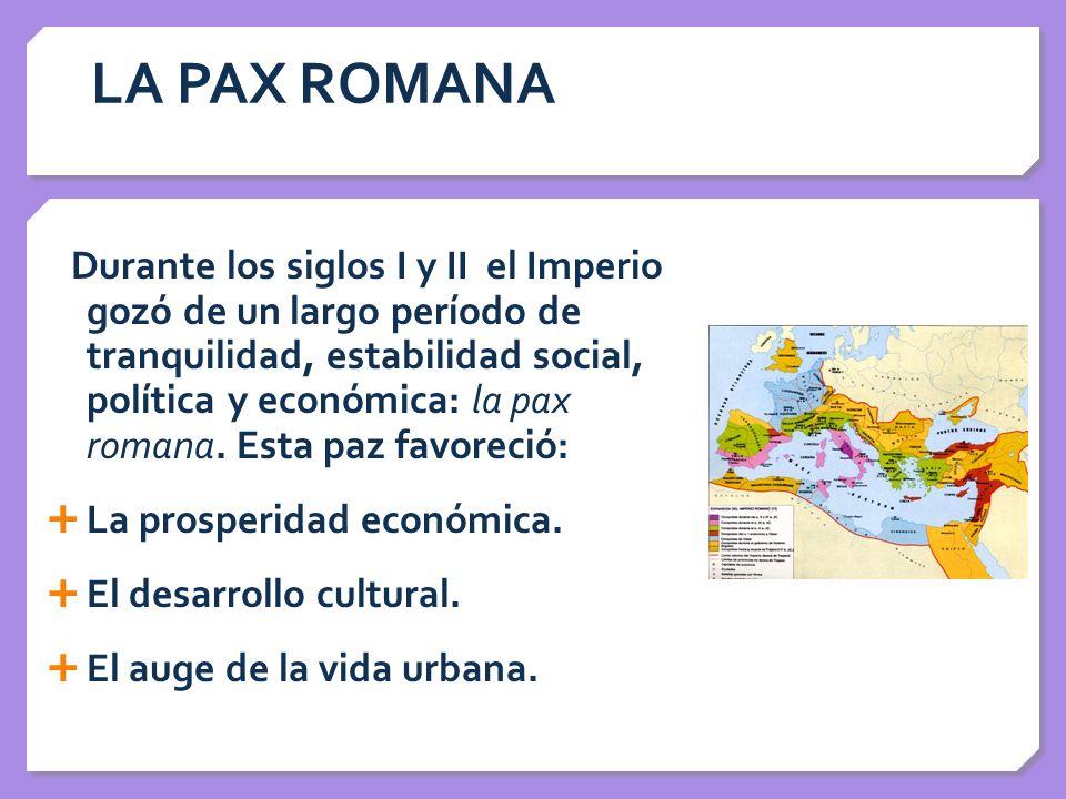 LA PAX ROMANA Durante los siglos I y II el Imperio gozó de un largo período de tranquilidad, estabilidad social, política y económica: la pax romana.