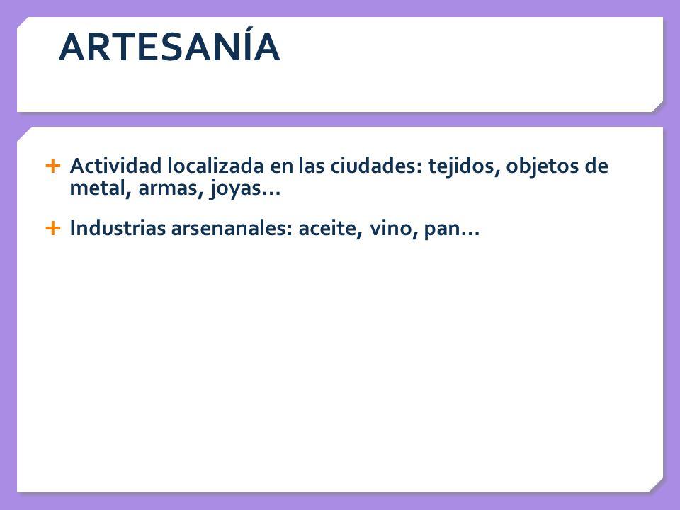 ARTESANÍA Actividad localizada en las ciudades: tejidos, objetos de metal, armas, joyas… Industrias arsenanales: aceite, vino, pan… Utilizaron prensas