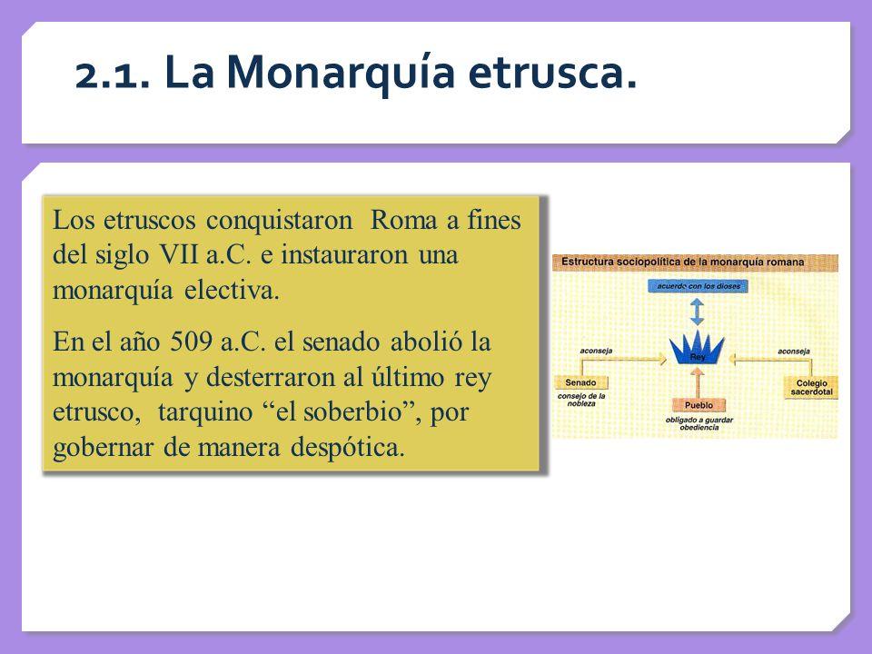 2.1. La Monarquía etrusca. Los etruscos conquistaron Roma a fines del siglo VII a.C. e instauraron una monarquía electiva. En el año 509 a.C. el senad