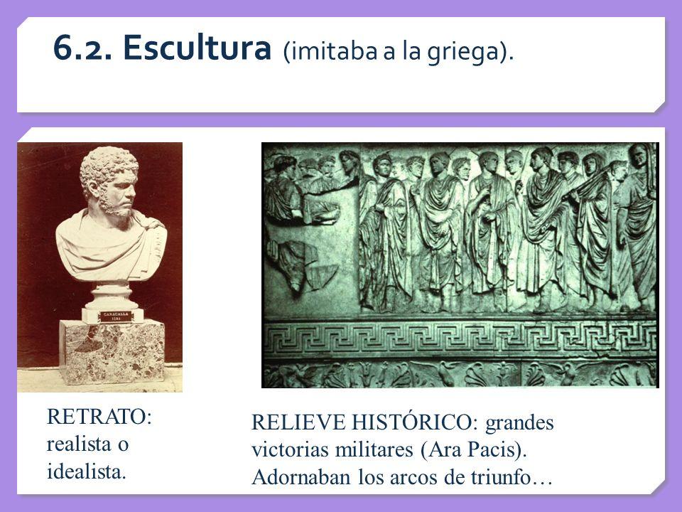 6.2. Escultura (imitaba a la griega). RETRATO: realista o idealista. RELIEVE HISTÓRICO: grandes victorias militares (Ara Pacis). Adornaban los arcos d