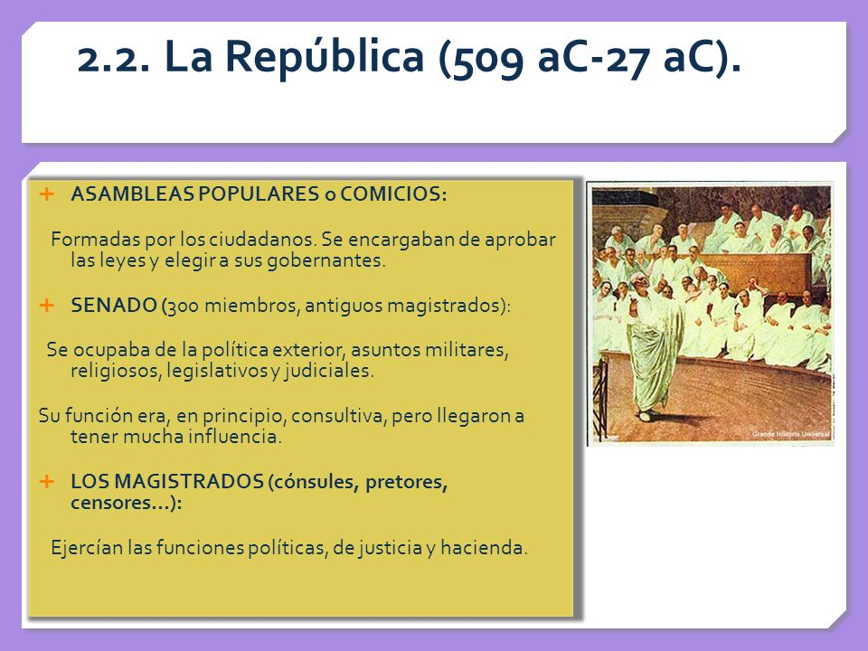 2.2. La República (509 aC-27 aC). ASAMBLEAS POPULARES o COMICIOS: Formadas por los ciudadanos. Se encargaban de aprobar las leyes y elegir a sus gober