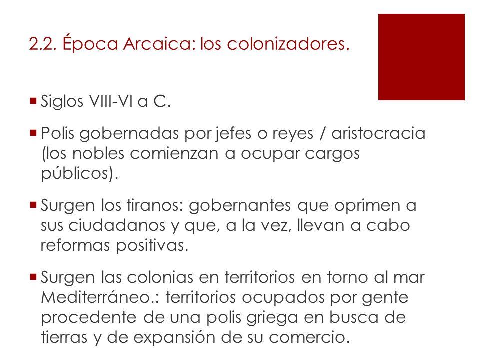 2.2. Época Arcaica: los colonizadores. Siglos VIII-VI a C. Polis gobernadas por jefes o reyes / aristocracia (los nobles comienzan a ocupar cargos púb