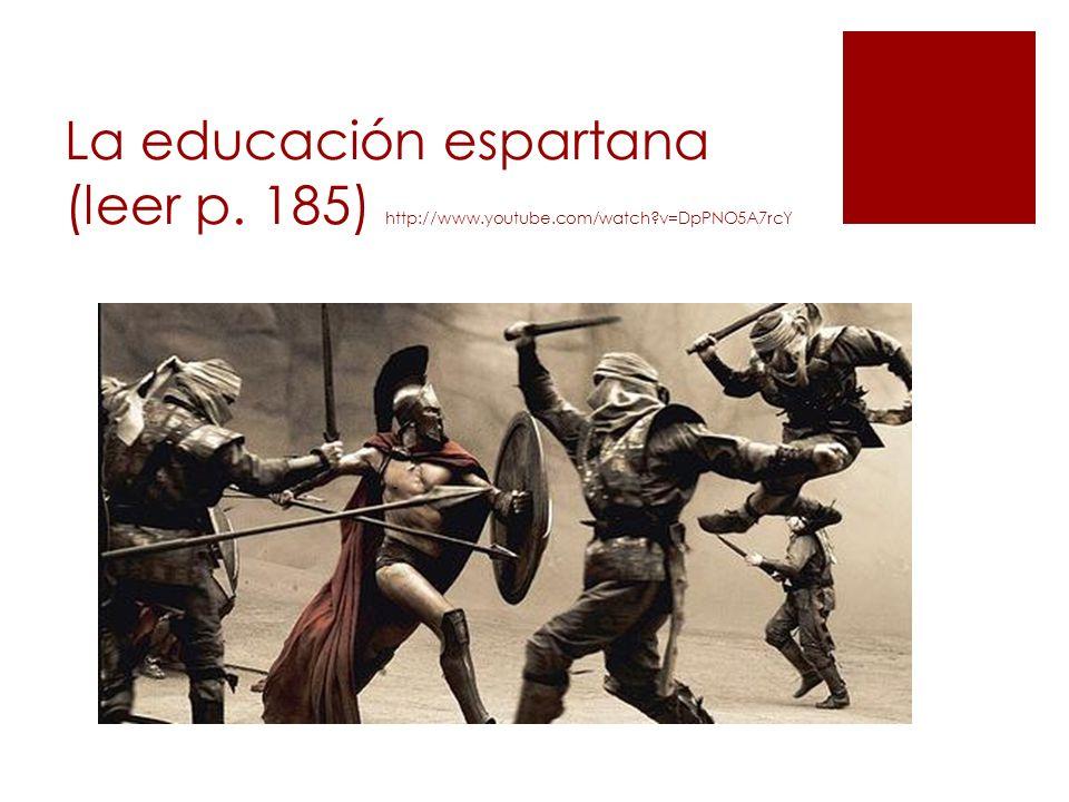 La educación espartana (leer p. 185) http://www.youtube.com/watch?v=DpPNO5A7rcY
