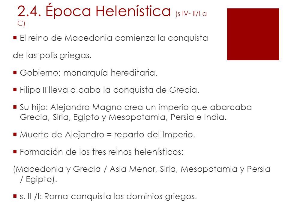 2.4. Época Helenística (s IV- II/I a C) El reino de Macedonia comienza la conquista de las polis griegas. Gobierno: monarquía hereditaria. Filipo II l