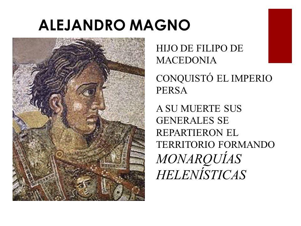 ALEJANDRO MAGNO HIJO DE FILIPO DE MACEDONIA CONQUISTÓ EL IMPERIO PERSA A SU MUERTE SUS GENERALES SE REPARTIERON EL TERRITORIO FORMANDO MONARQUÍAS HELE