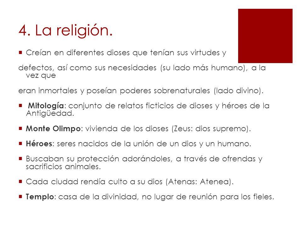 4. La religión. Creían en diferentes dioses que tenían sus virtudes y defectos, así como sus necesidades (su lado más humano), a la vez que eran inmor