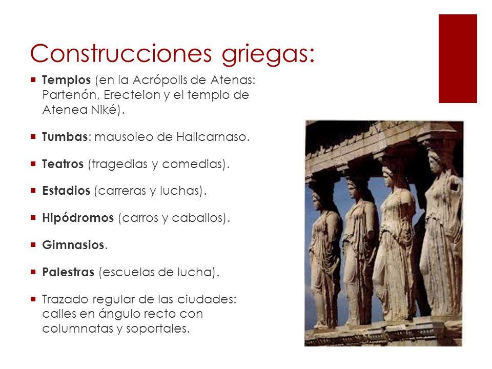 Construcciones griegas: Templos (en la Acrópolis de Atenas: Partenón, Erecteion y el templo de Atenea Niké). Tumbas : mausoleo de Halicarnaso. Teatros