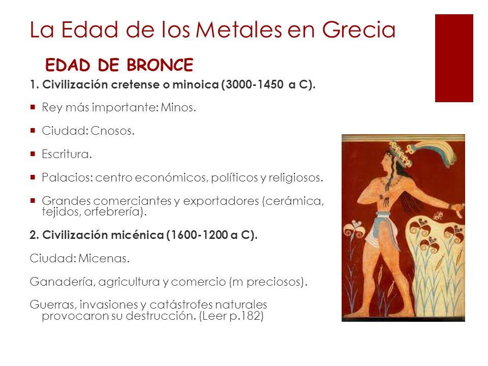 La Edad de los Metales en Grecia EDAD DE BRONCE 1. Civilización cretense o minoica (3000-1450 a C). Rey más importante: Minos. Ciudad: Cnosos. Escritu