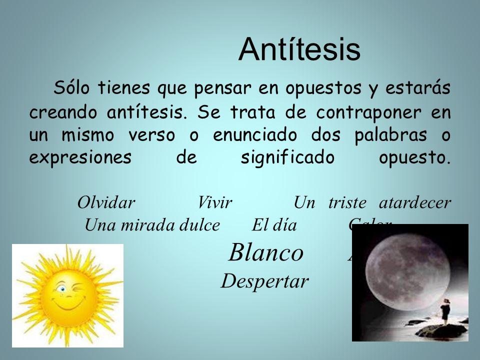Antítesis Sólo tienes que pensar en opuestos y estarás creando antítesis. Se trata de contraponer en un mismo verso o enunciado dos palabras o expresi