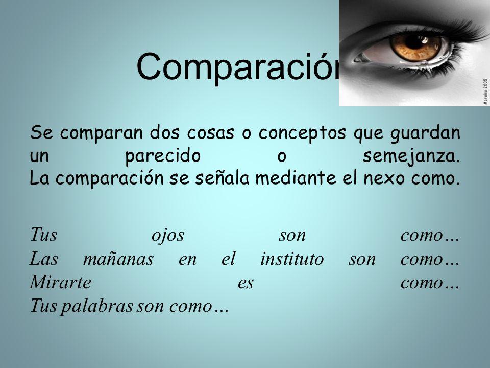 Comparación Se comparan dos cosas o conceptos que guardan un parecido o semejanza. La comparación se señala mediante el nexo como. Tus ojos son como…